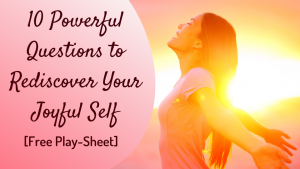 10 Powerful Questions to Rediscover Your Joyful Self. Free Play-Sheet