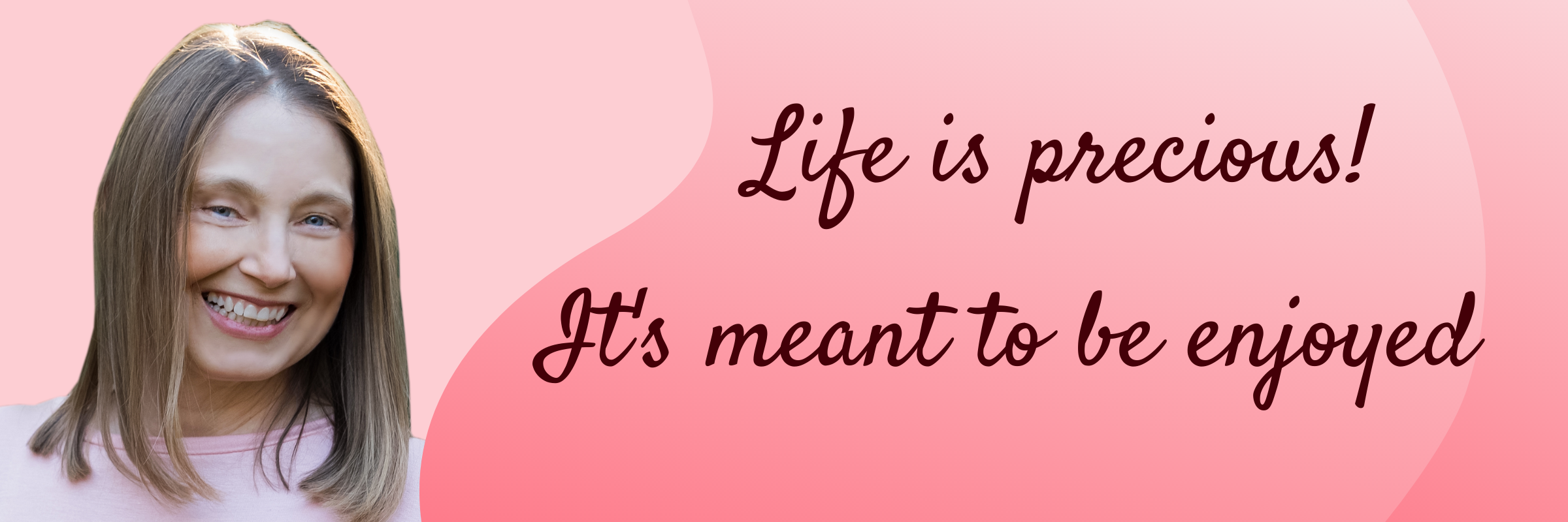 Life is precious! It's meant to be enjoyed.